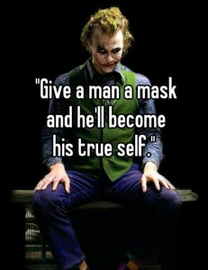 Give a man a mask and he'll become his true self.
